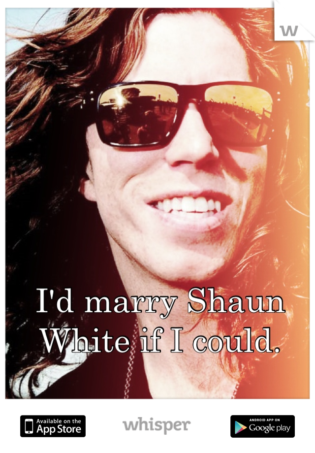 I'd marry Shaun White if I could.