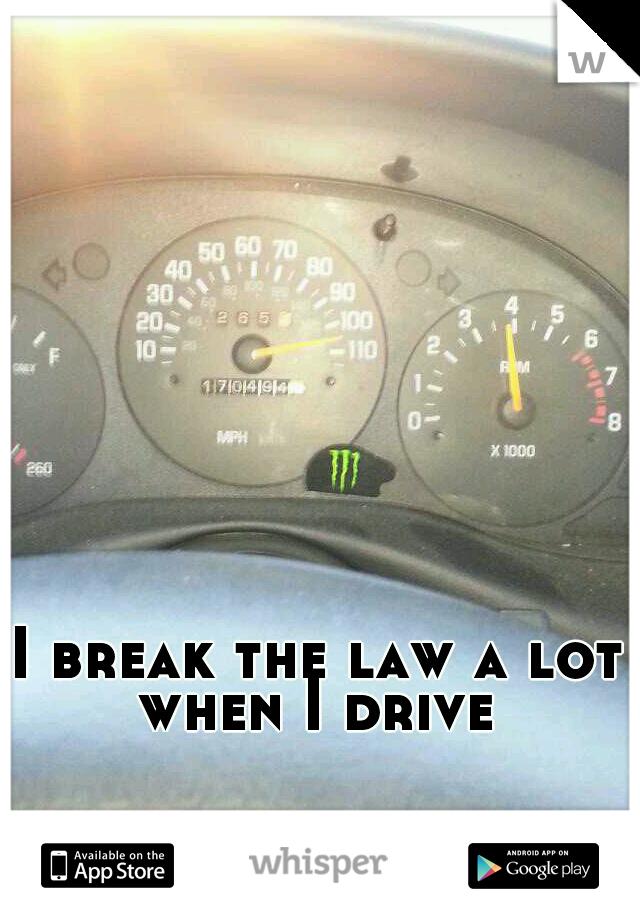 I break the law a lot when I drive