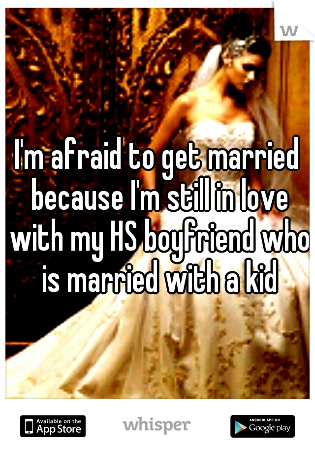 I'm afraid to get married because I'm still in love with my HS boyfriend who is married with a kid