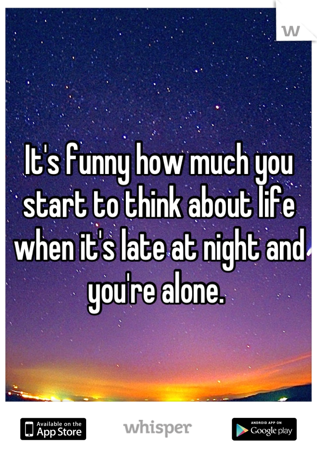 It's funny how much you start to think about life when it's late at night and you're alone.