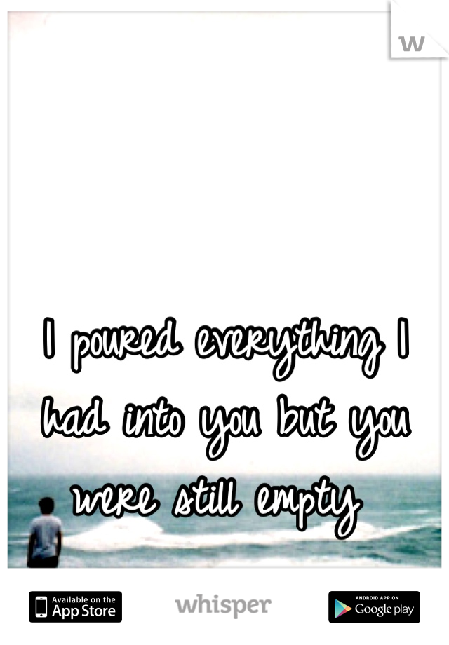 I poured everything I had into you but you were still empty