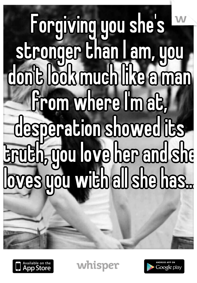 Forgiving you she's stronger than I am, you don't look much like a man from where I'm at, desperation showed its truth, you love her and she loves you with all she has...