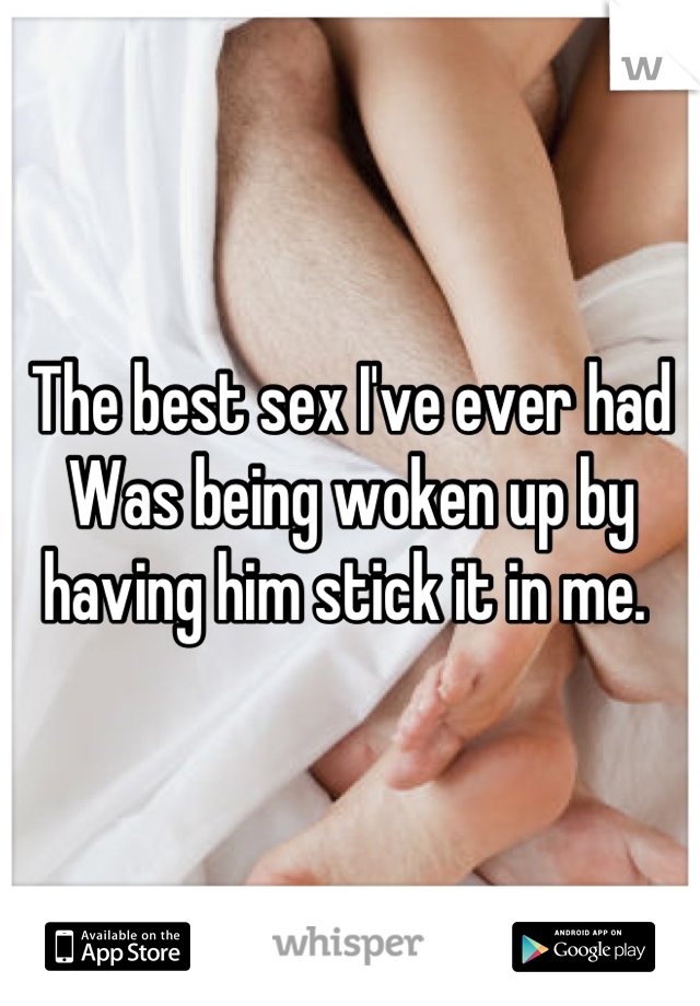 The best sex I've ever had Was being woken up by having him stick it in me.