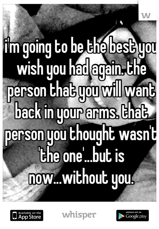 i'm going to be the best you wish you had again. the person that you will want back in your arms. that person you thought wasn't 'the one'...but is now...without you.