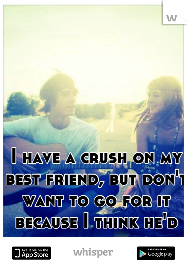 I have a crush on my best friend, but don't want to go for it because I think he'd cheat on me.