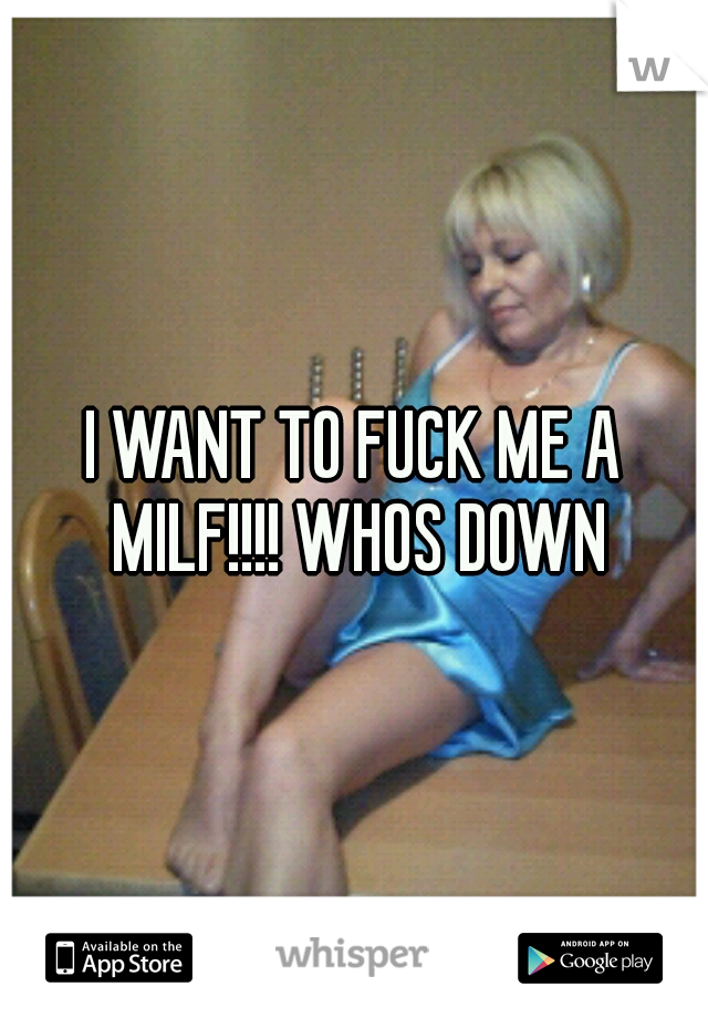 I WANT TO FUCK ME A MILF!!!! WHOS DOWN