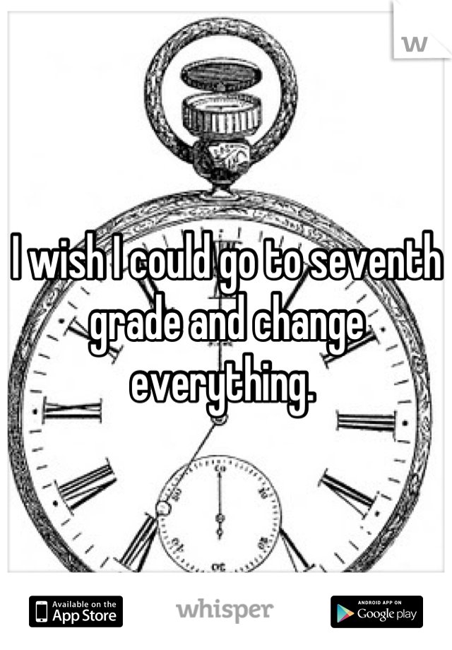 I wish I could go to seventh grade and change everything.