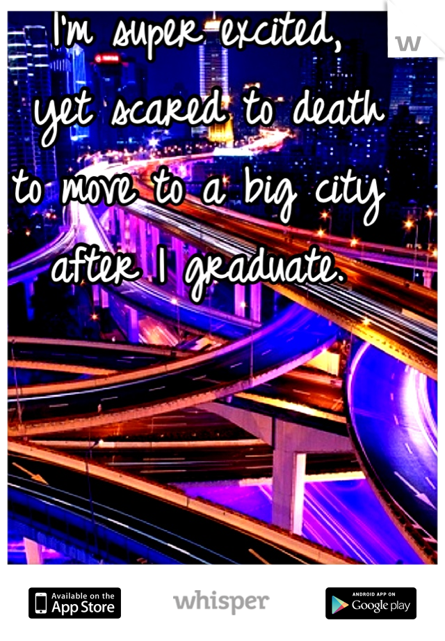 I'm super excited,  yet scared to death  to move to a big city  after I graduate.