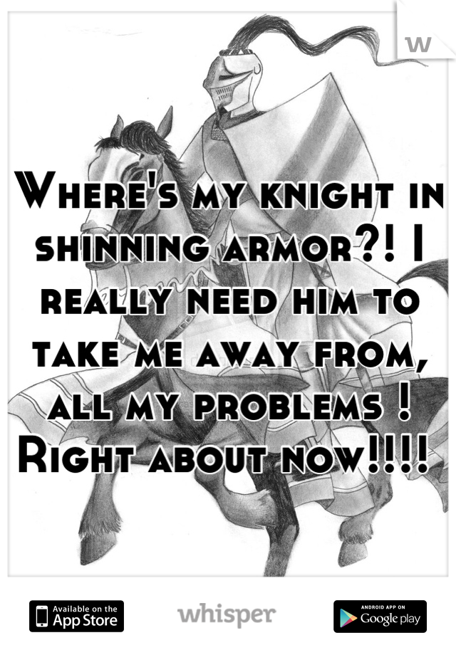 Where's my knight in shinning armor?! I really need him to take me away from, all my problems ! Right about now!!!!