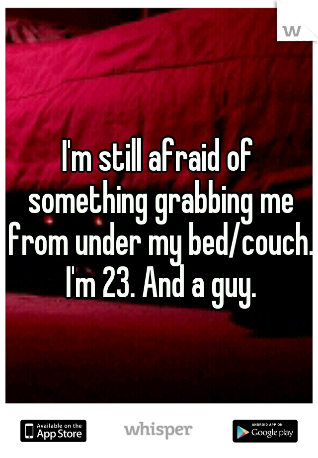 I'm still afraid of something grabbing me from under my bed/couch. I'm 23. And a guy.