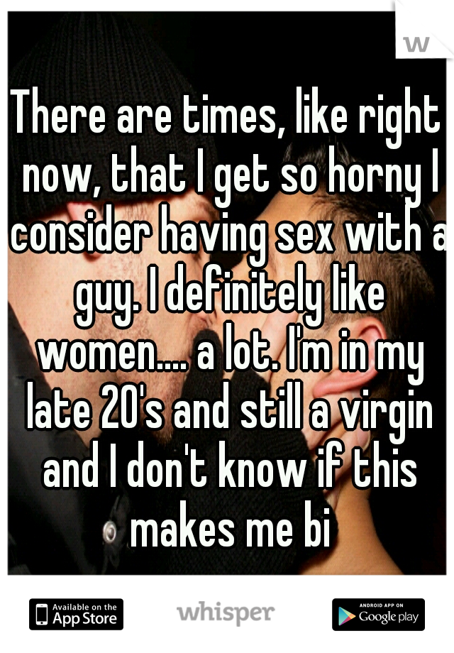 There are times, like right now, that I get so horny I consider having sex with a guy. I definitely like women.... a lot. I'm in my late 20's and still a virgin and I don't know if this makes me bi