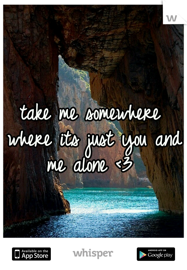 take me somewhere where its just you and me alone <3