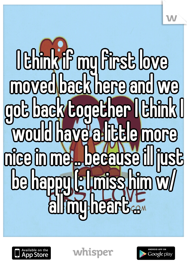 I think if my first love moved back here and we got back together I think I would have a little more nice in me .. because ill just be happy (: I miss him w/ all my heart ..