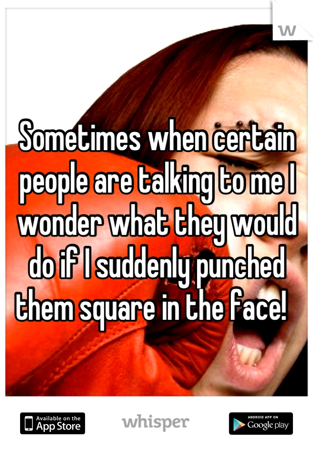 Sometimes when certain people are talking to me I wonder what they would do if I suddenly punched them square in the face!