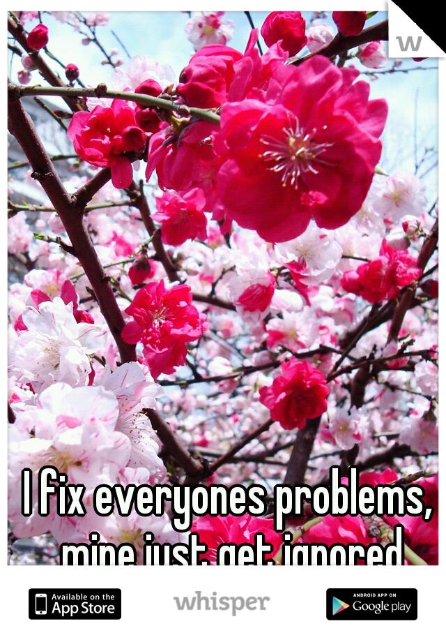 I fix everyones problems, mine just get ignored