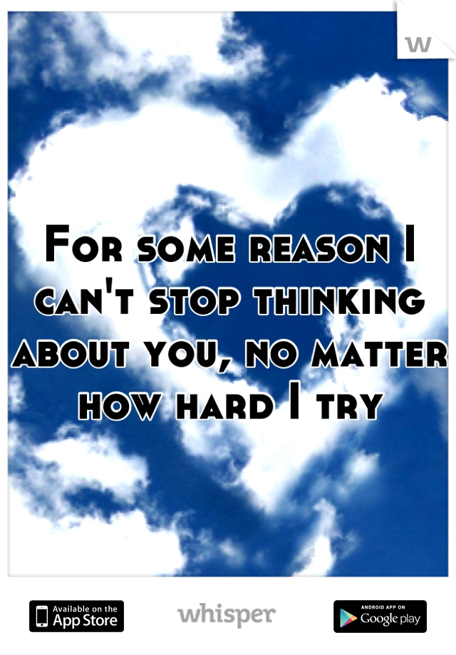 For some reason I can't stop thinking about you, no matter how hard I try