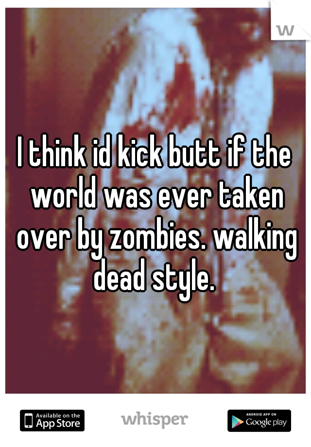 I think id kick butt if the world was ever taken over by zombies. walking dead style.