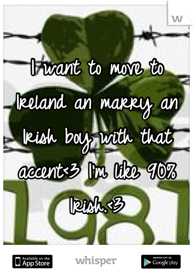 I want to move to Ireland an marry an Irish boy with that accent<3 I'm like 90% Irish.<3
