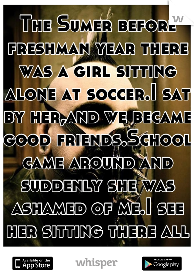 The Sumer before freshman year there was a girl sitting alone at soccer.I sat by her,and we became good friends.School came around and suddenly she was ashamed of me.I see her sitting there all smug.