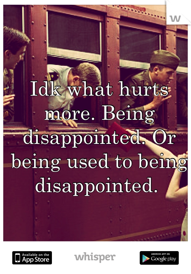 Idk what hurts more. Being disappointed. Or being used to being disappointed.