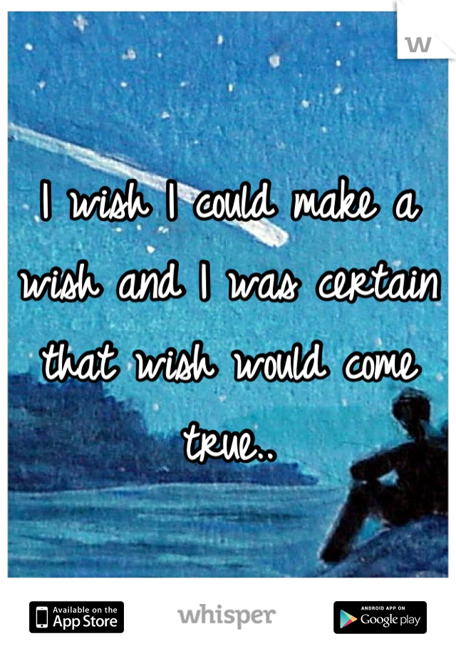 I wish I could make a wish and I was certain that wish would come true..