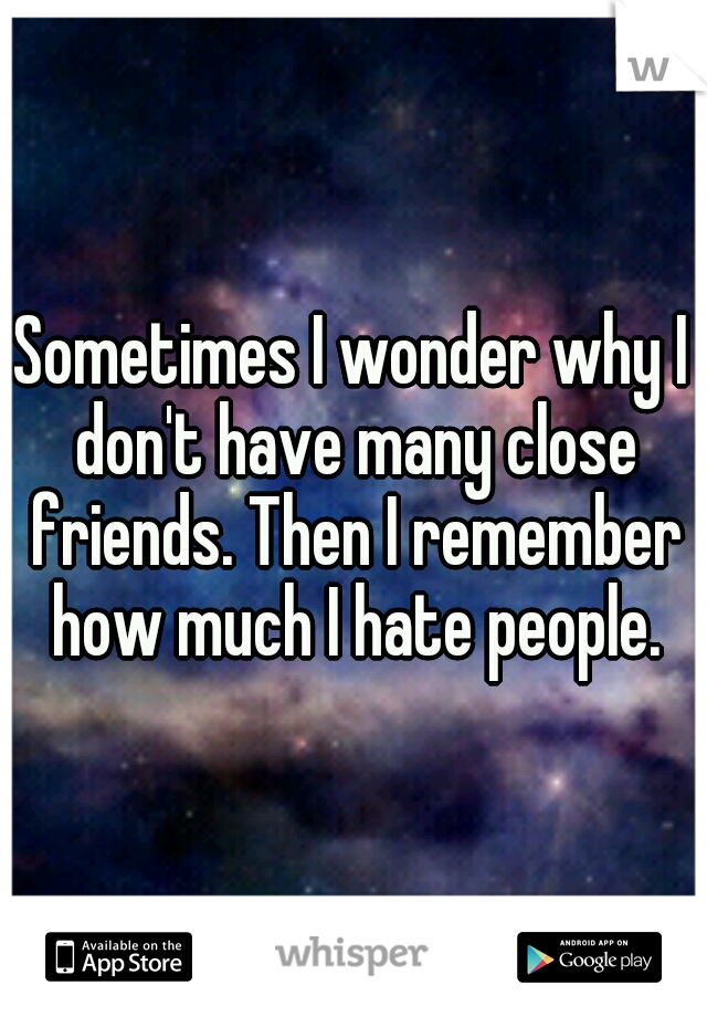 Sometimes I wonder why I don't have many close friends. Then I remember how much I hate people.