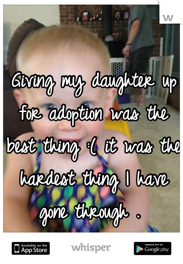 Giving my daughter up for adoption was the best thing :( it was the hardest thing I have gone through .
