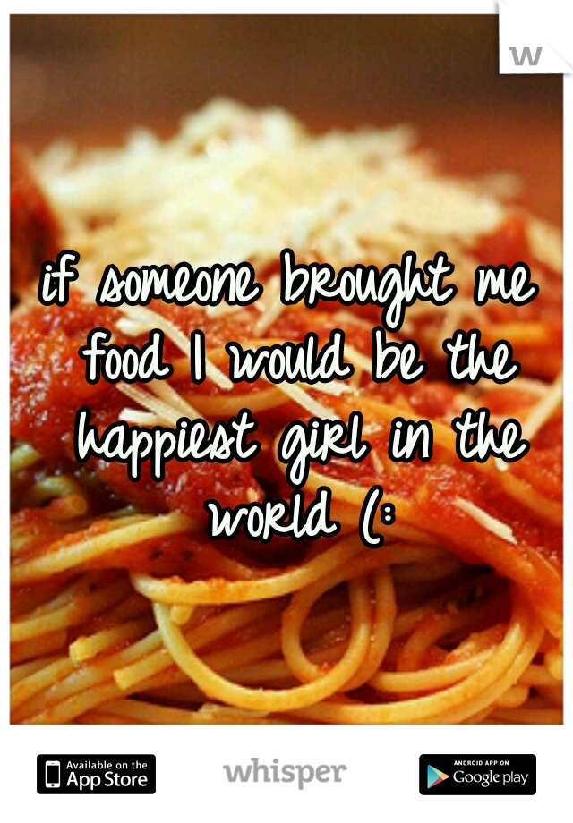 if someone brought me food I would be the happiest girl in the world (: