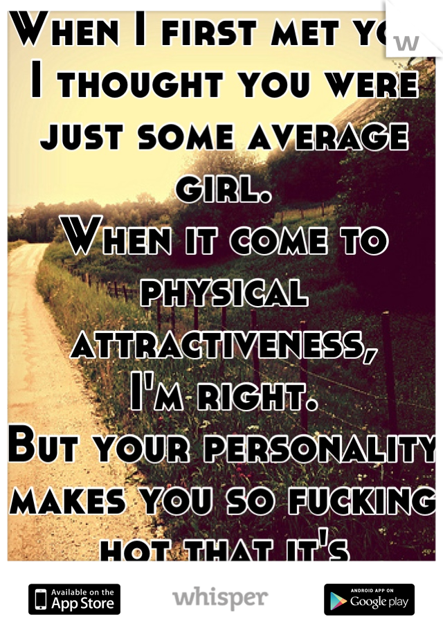 When I first met you,  I thought you were just some average girl. When it come to physical attractiveness, I'm right. But your personality makes you so fucking hot that it's ridiculous.