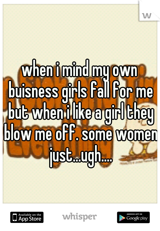 when i mind my own buisness girls fall for me but when i like a girl they blow me off. some women just...ugh....