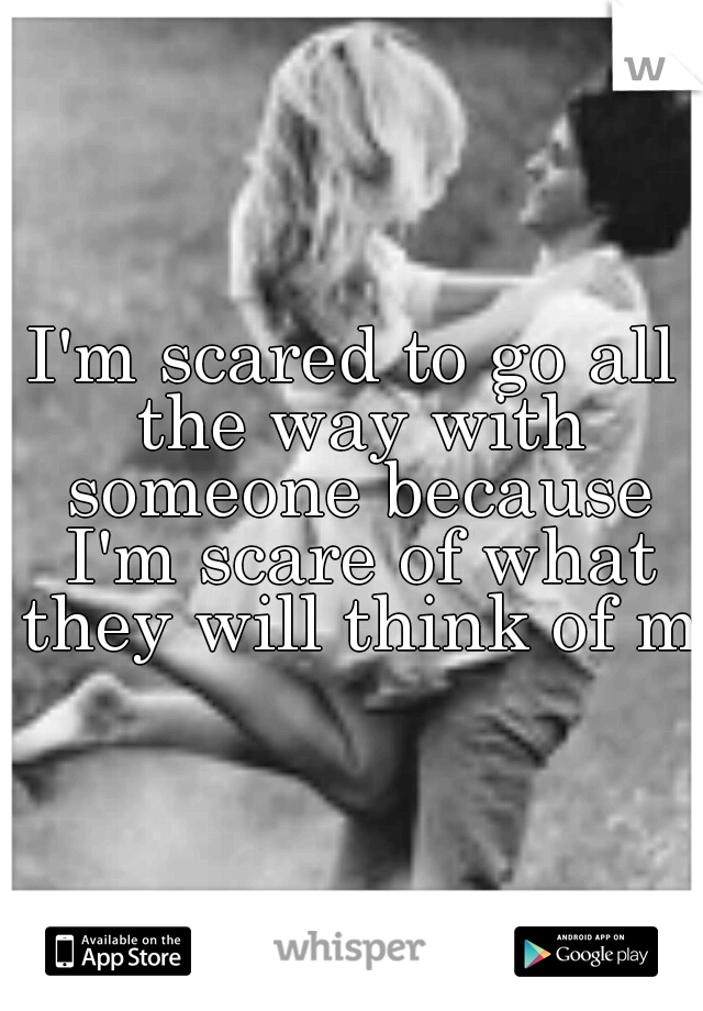 I'm scared to go all the way with someone because I'm scare of what they will think of me