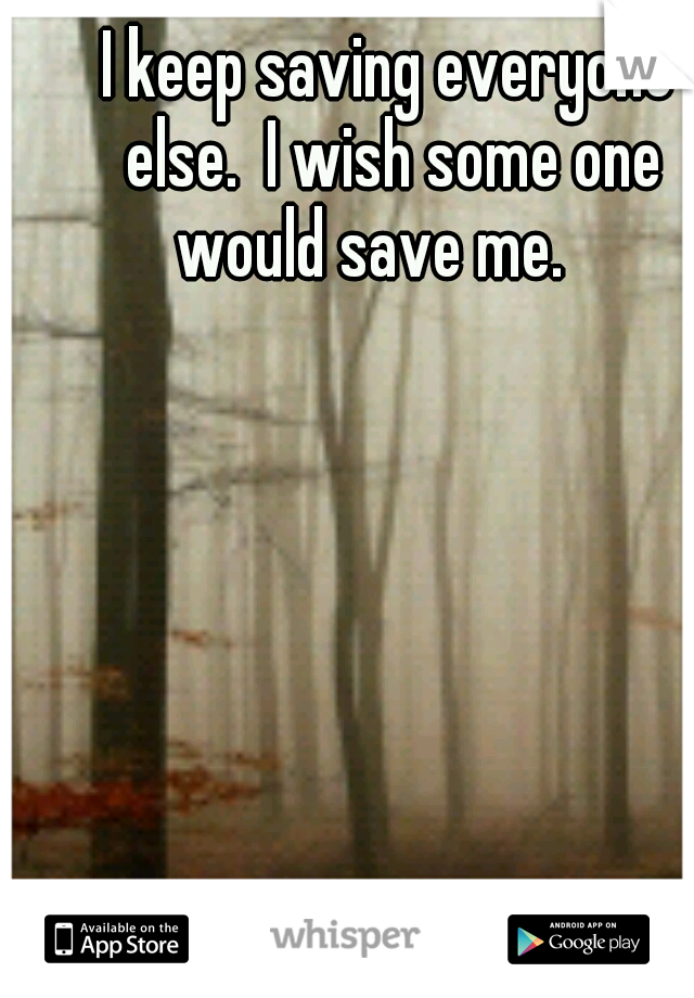 I keep saving everyone else.  I wish some one would save me.