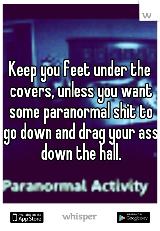 Keep you feet under the covers, unless you want some paranormal shit to go down and drag your ass down the hall.