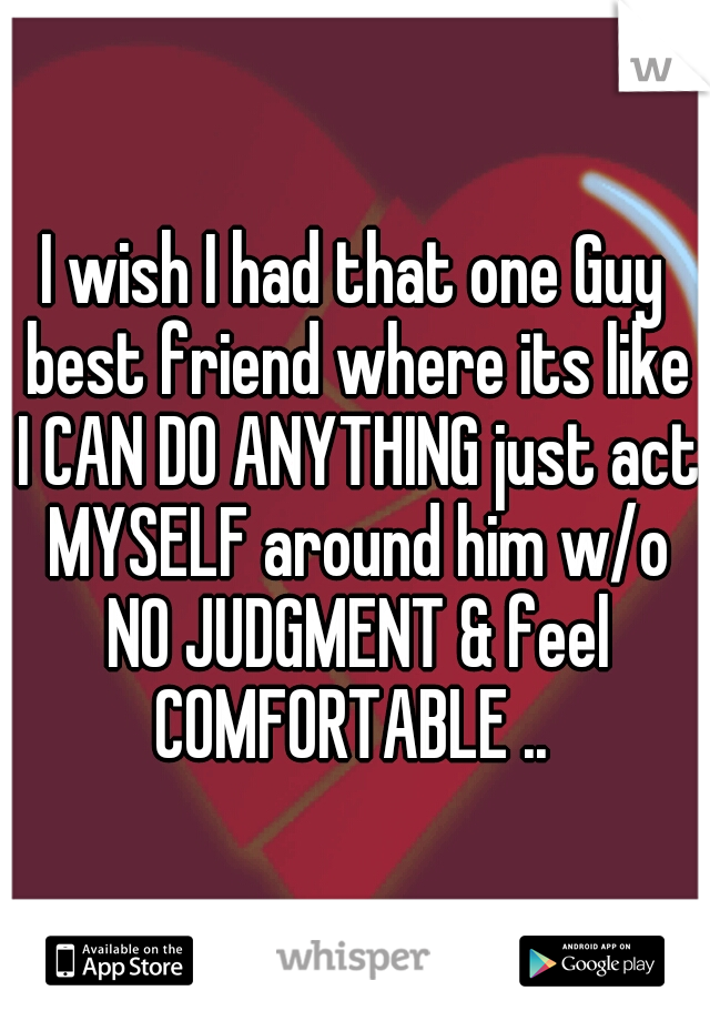 I wish I had that one Guy best friend where its like I CAN DO ANYTHING just act MYSELF around him w/o NO JUDGMENT & feel COMFORTABLE ..