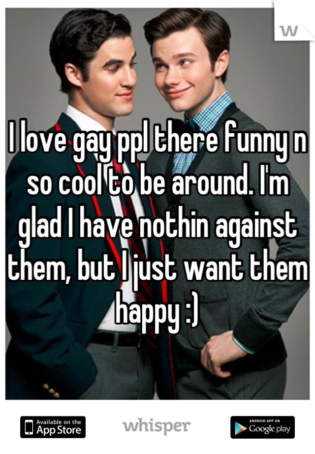 I love gay ppl there funny n so cool to be around. I'm glad I have nothin against them, but I just want them happy :)
