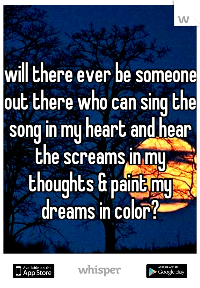 will there ever be someone out there who can sing the song in my heart and hear the screams in my thoughts & paint my dreams in color?