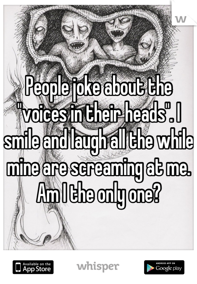 """People joke about the """"voices in their heads"""". I smile and laugh all the while mine are screaming at me. Am I the only one?"""