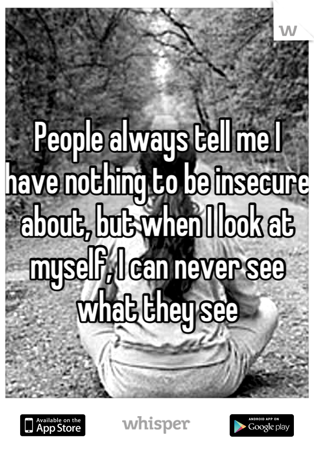 People always tell me I have nothing to be insecure about, but when I look at myself, I can never see what they see