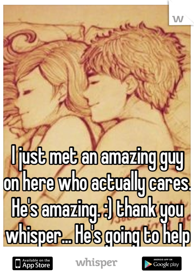 I just met an amazing guy on here who actually cares. He's amazing. :) thank you whisper... He's going to help me with my depression. :)