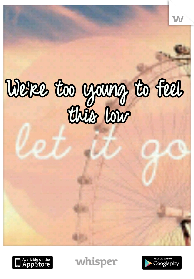We're too young to feel this low