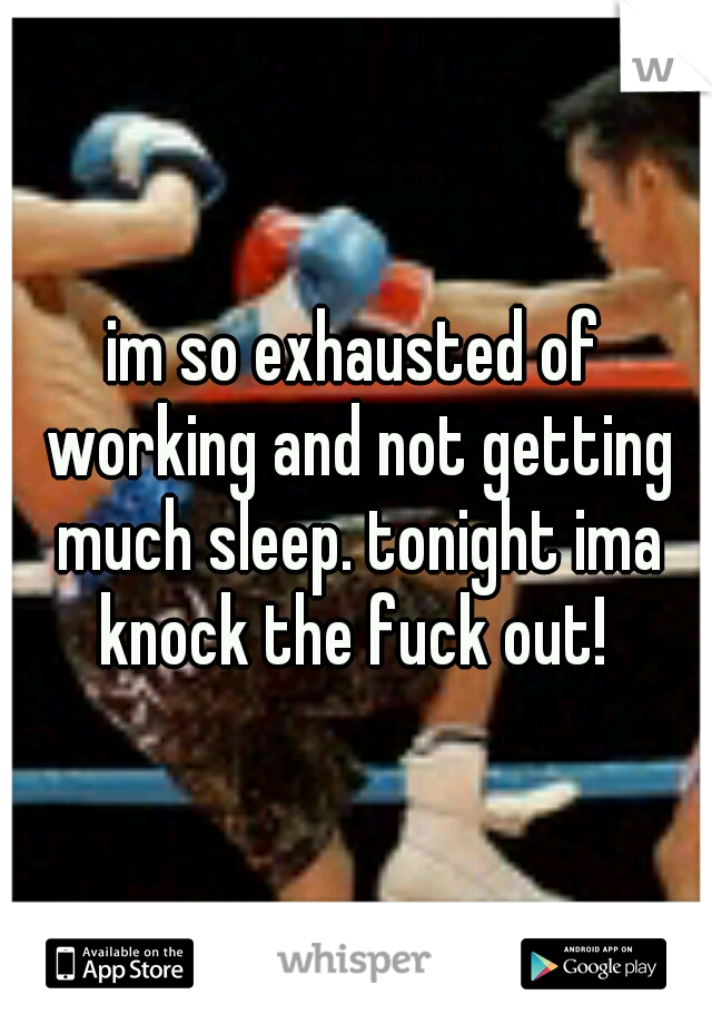 im so exhausted of working and not getting much sleep. tonight ima knock the fuck out!