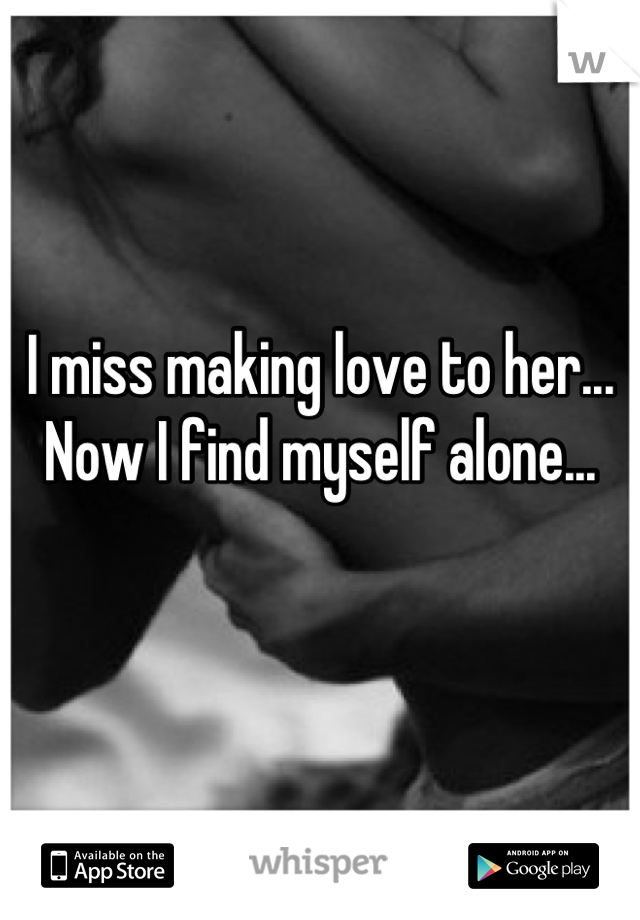 I miss making love to her... Now I find myself alone...