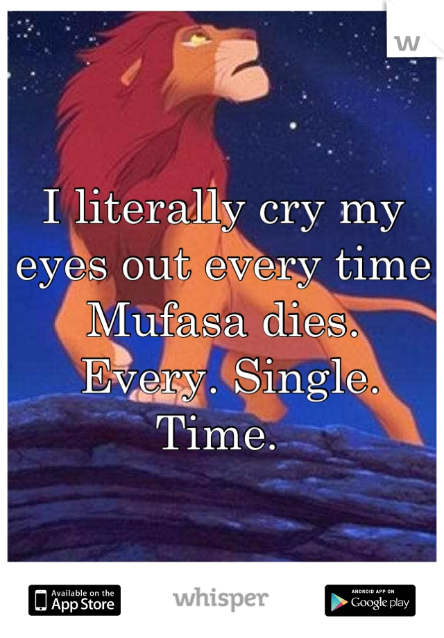 I literally cry my eyes out every time Mufasa dies.  Every. Single. Time.