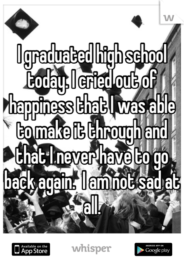 I graduated high school today. I cried out of happiness that I was able to make it through and that I never have to go back again.  I am not sad at all.