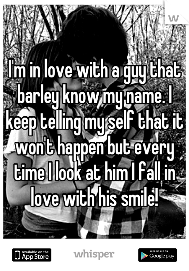 I'm in love with a guy that barley know my name. I keep telling my self that it won't happen but every time I look at him I fall in love with his smile!