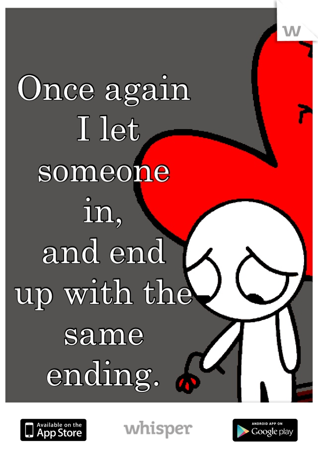 Once again  I let  someone  in,  and end  up with the  same  ending.