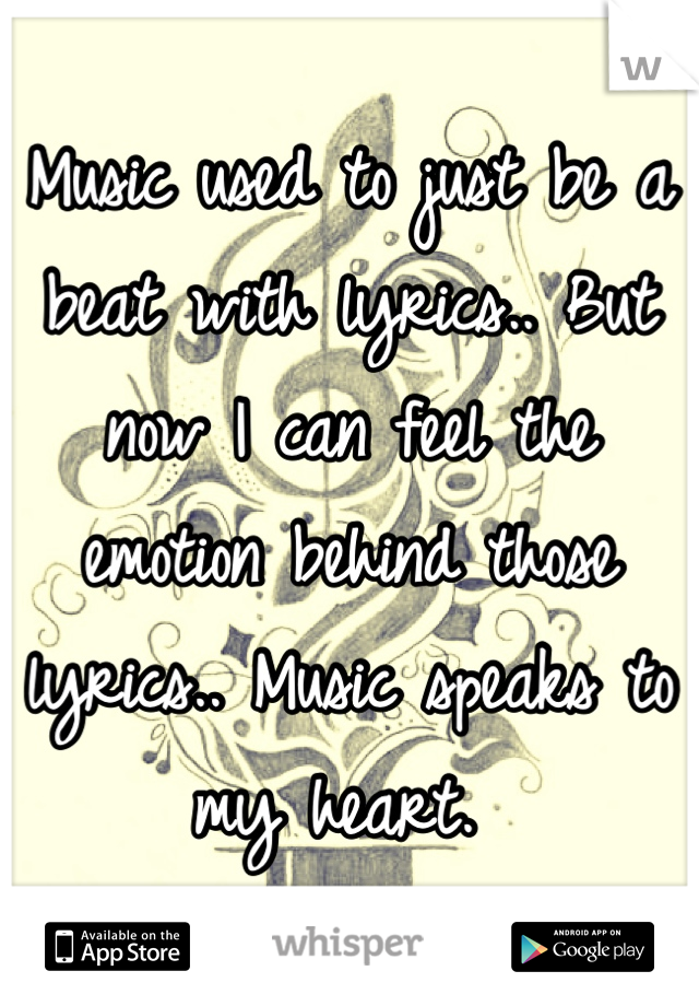 Music used to just be a beat with lyrics.. But now I can feel the emotion behind those lyrics.. Music speaks to my heart.