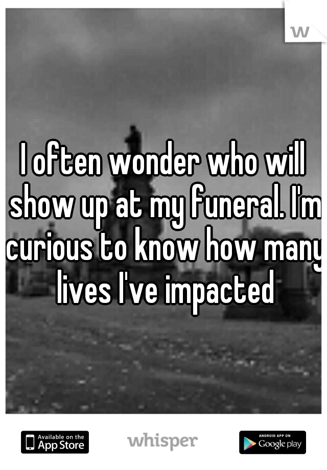 I often wonder who will show up at my funeral. I'm curious to know how many lives I've impacted