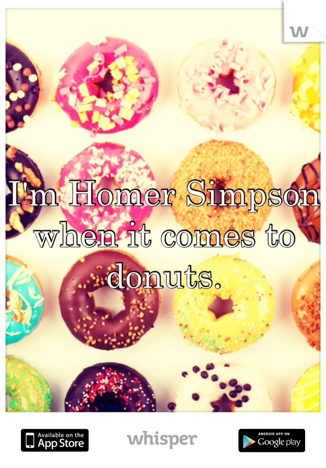 I'm Homer Simpson when it comes to donuts.