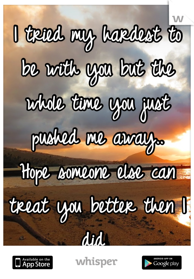 I tried my hardest to be with you but the whole time you just pushed me away.. Hope someone else can treat you better then I did